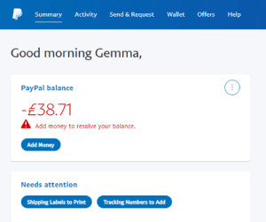 Definitely, Hello, and Life: Send & Request  Help  Activity  Wallet  Offers  Summary  Good morning Gemma,  PayPal balance  -£38.71  A Add money to resolve your balance.  Add Money  Needs attention  Shipping Labels to Print  Tracking Numbers to Add lostindaydreams-gemz:  *URGENT: PLEASE READ/SIGNAL BOOST*Thursday, September 19th: Hello everyone, I'm Gemma and I am quite sure that everyone is beyond tired of seeing my posts by now, and I sincerely apologize to be asking again but, I desperately need help to pay off my account which has become overdrawn again due to some chargebacks + fees.As most of you are already aware, I have been struggling financially for quite some time due to my welfare benefits (U.C & Housing Benefit) being revoked, under the UK's controversial changes to how benefits are assessed and assigned. And due to my mental health and some unfortunate DWP mess-ups, my benefits have been on and off sanctions for over a year now.And in my previous post, I explained that I was waiting to attend a medical assessment that the DWP had set up for me. I am currently waiting for the results of the assessment, which I am hoping will fix my benefits and offer me more assistance as I am unable to work due to my persistent low mood and extreme fatigue.I currently don't have any finances to pay off my overdue account, as I don't receive any welfare until the end of September which will be just over £128, and I'm quite literally tearing my hair out in frustration as I have already had several overdrawn charges this month on both my PayPal and bank acct, and I absolutely cannot afford any more.If anyone could spare any amount to help me, even if it's just £1/$1/€1, it would literally save my life, and sharing definitely helps just as much as donations. Nobody is obligated in any way to donate if they can't or don't want to, I know we're all struggling.Thank you for your help 💖PayPal • Ko-Fi •