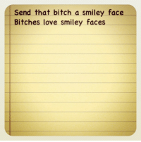:): Send that bitch a smiley face  Bitches love smiley faces :)