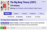 Movies, Jokes, and Movie: send  The Big Bang Theory (2007)  159 mistakes  Starring: Jim Parsons, Johnny Galecki, Kaley Cuoco,  Mistakes  Quotes Pictures Questions Trivia  Adchoices DD Bloopers Movie  Trivia  The Higgs Boson observation S6-E3  Audio mistake: Audience laughter can be heard repeatedly  New this week  throughout the episode despite the absence of any actual jokes.  Edit