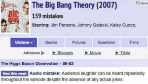 Mistake #1 by Jakeb19 FOLLOW 4 MORE MEMES.: Send  The Big Bang Theory (2007)  BIC  BANG  theors  159 mistakes  Starring: Jim Parsons, Johnny Galecki, Kaley Cuoco,  Mistakes  Quotes  Pictures  Questions  Trivia  Trivia  Bloopers  Movie  AdChoices D  The Higgs Boson Observation S6-E3  New this week Audio mistake: Audience laughter can be heard repeatedly  throughout the episode despite the absence of any actual jokes Mistake #1 by Jakeb19 FOLLOW 4 MORE MEMES.