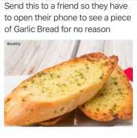 @pubity is so damn funny!!!: Send this to a friend so they have  to open their phone to see a piece  of Garlic Bread for no reason  @pubity @pubity is so damn funny!!!