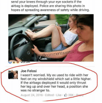 Driving, Head, and Memes: send your knees through your eye sockets if the  airbag is deployed. Police are sharing this photo in  hopes of spreading awareness of safety while driving.  Commentawards  Joe Felosi  I wasn't worried. My ex used to ride with her  feet on my windshield which sat a little higher.  If the airbags deployed it would only thrust  her leg up and over her head, a position she  was no stranger to.  August 24, 2016 Edited Like 28K Bopin I chuckled