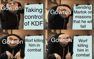 "Fail, Star Trek, and Control: ""Sending  Gowron Taking Gowron Martok on  control  of KDF  missions  that he wil  fail  Gowron  Gowron Worf killing  him in  Worf  killing  him in  combat  combat Me if I was a Klingon"