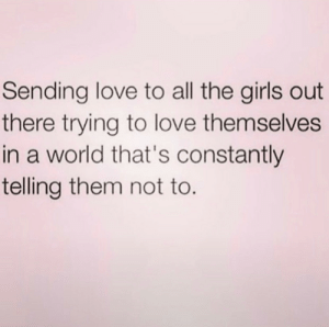 Constantly: Sending love to all the girls out  there trying to love themselves  in a world that's constantly  telling them not to.