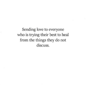 Discuss: Sending love to everyone  who is trying their best to heal  from the things they do not  discuss.