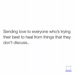 Dank, Love, and Memes: Sending love to everyone who's trying  their best to heal from things that they  don't discuss..  MEMES Love not war.