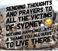 thoughts and prayers: SENDING THOUGHTS  AND PRAYERS TO  ALL THE VICTMS  OF SYDNEY  NOTHING HAPPENED JUST  A SHAME YOU ALL HAVE  TO LVE THERE