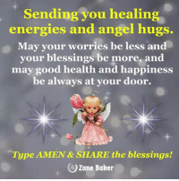 Memes, Angel, and Good: Sending you healing  energies and angel hugs.  May your worries be less and  your blessings be more, and  may good health and happiness  be always at your door.  Type AMEN & SHARE the blessings!  )Zane Baker <3