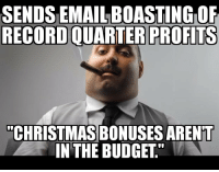 """Lovely!: SENDS EMAIL BOASTING OF  RECORD QUARTER PROFITS  """"CHRISTMAS BONUSES ARENT  IN THE BUDGET"""" Lovely!"""
