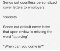"""Cover Letter, Covers, and Cricket: Sends out countless personalized  cover letters to employers:  crickets  Sends out default cover letter  that upon review is missing the  word """"applying""""  When can you come in? me_irl"""