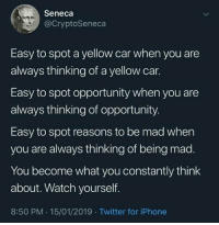 A: Seneca  @CryptoSeneca  Easy to spot a yellow car when you are  always thinking of a yellow car.  Easy to spot opportunity when you are  always thinking of opportunity  Easy to spot reasons to be mad when  you are always thinking of being mad.  You become what you constantly think  about. Watch yourself.  8:50 PM.15/01/2019 Twitter for iPhone