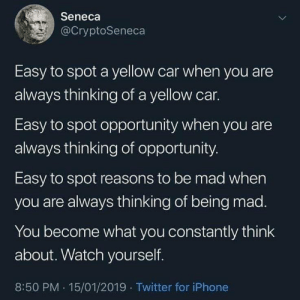 Iphone, Twitter, and Opportunity: Seneca  @CryptoSeneca  Easy to spot a yellow car when you are  always thinking of a yellow car.  Easy to spot opportunity when you are  always thinking of opportunity  Easy to spot reasons to be mad when  you are always thinking of being mad  You become what you constantly think  about. Watch yourself.  8:50 PM . 15/01/2019 Twitter for iPhone This is real 💯 https://t.co/o7JiPzZKl2