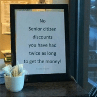Funny, Citizen, and Citizens: Senior citizen  discounts  you have had  twice as long  to get the money! Now that I think about it.