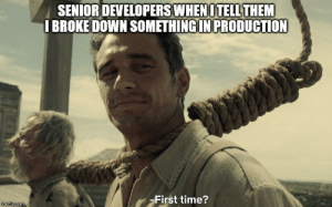 First time?: SENIOR DEVELOPERS WHEN OTELL THEM  I BROKE DOWN SOMETHING IN PRODUCTION  First time?  imgflip.com First time?