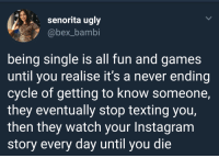 "Bambi, Instagram, and Target: senorita ugly  @bex_bambi  being single is all fun and games  until you realise it's a never ending  cycle of getting to know someone,  they eventually stop texting you,  then they watch your Instagram  story every day until you die <p><a href=""http://arandomthot.tumblr.com/post/174866995908/but-why-would-they-still-watch-the-story"" class=""tumblr_blog"" target=""_blank"">arandomthot</a>:</p><blockquote><p>But why would they still watch the story?</p></blockquote>"