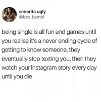 Bambi, God, and Instagram: senorita ugly  @bex_bambi  being single is all fun and games until  you realise it's a never ending cycle of  getting to know someone, they  eventually stop texting you, then they  watch your Instagram story every day  until you die Soo much fun! ( @god )