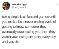 Bambi, Funny, and Instagram: senorita ugly  @bex_bambi  being single is all fun and games until  you realise it's a never ending cycle of  getting to know someone, they  eventually stop texting you, then they  watch your Instagram story every day  until you die