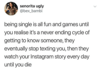 Bambi, Instagram, and Texting: senorita ugly  @bex_bambi  being single is all fun and games until  you realise it's a never ending cycle of  getting to know someone, they  eventually stop texting you, then they  watch your Instagram story every day  until you die Every @unilad post is gold