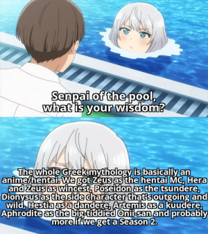 Overused template but so are the Greek gods meme: Senpai of the pool,  what is your wisdom?  The whole Greekmythology is basically an  anime/hentai. We got Zeus as the hentai MC, Hera  and zeus as wincest, Poseidon as the tsundere,  Dionysus as the side character that's outgoing and  wild, Hestia asa dandere, Artemis as a kuudere,  Aphrodite as the big-tiddied Onii-san and probably  more if we get a Season 2. Overused template but so are the Greek gods meme