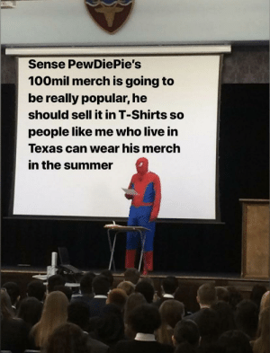 Summer, Live, and Texas: Sense PewDiePie's  100mil merch is going to  be really popular, he  should sell it in T-Shirts so  people like me who live in  Texas can wear his merch  in the summer I can't wear hoodies and long sleeved shirts in 100 degree fahrenheit weather