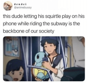 Dude, Memes, and Phone: sensei  @animebussy  this dude letting his squirtle play on his  phone while riding the subway is the  backbone of our society https://t.co/o2qF5oZhZq