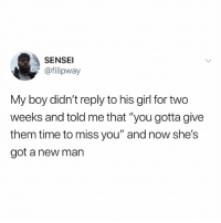 "Girl, Time, and Dank Memes: SENSEI  @filipway  My boy didn't reply to his girl for two  weeks and told me that ""you gotta give  them time to miss you"" and now she's  got a new man (@ship)"