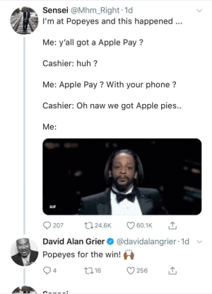 Apple, Gif, and Huh: Sensei @Mhm_Right 1d  I'm at Popeyes and this happened  Me: y'all got a Apple Pay?  Cashier: huh?  Me: Apple Pay ? With your phone?  Cashier: Oh naw we got Apple pies..  Me:  GIF  207 24.6K 60.1K  David Alan Grier @davidalangrier 1d  Popeyes for the win!  4  10 16  256 It's pretty much the same thang