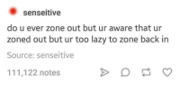 Dank, Lazy, and Laziness: Senseitive  do u ever zone out but ur aware that ur  zoned out but ur too lazy to zone back in  Source: senseitive  111,122 notes