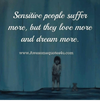 Love, Memes, and 🤖: Sensitive people suffer  move, but they  Stt  love more  and drean more.  www.Awesomequotes4u.com