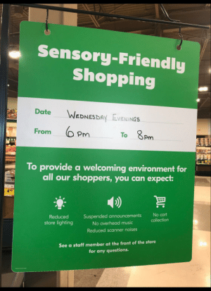 This supermarket has the right mindset via /r/wholesomememes https://ift.tt/2ZttrOz: Sensory-Friendly  Shopping  Date  WEDNESDAY EVENINGS  From  To 8Pm  To provide a welcoming environment for  all our shoppers, you can expect:  499  No cart  Suspended announcements  Reduced  collection  store lighting  No overhead music  Reduced scanner noises  See a staff member at the front of the store  for any questions. This supermarket has the right mindset via /r/wholesomememes https://ift.tt/2ZttrOz