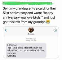 """anniversary: Sent my grandparents a card for their  51st anniversary and wrote """"happy  anniversary you love birds!"""" and just  got this text from my grandpa  ムペ  Grandpa  Text Message  Today 5:17 PM  Hi Taylor,  Yes I love birds. I feed them in the  winter and put out a bird bath in the  summe.  Grandpa"""