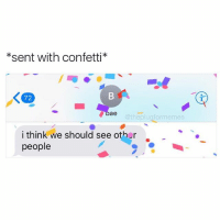 @unusuallysatisfying @unusuallysatisfying @unusuallysatisfying: *sent with confetti*  ae  @the plug formemes  i think we should see other  people @unusuallysatisfying @unusuallysatisfying @unusuallysatisfying