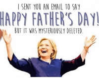 Send this card to the politics-loving Pops in your life!  Happy Father's Day! Love, Hillary: SENT YOU AN EMAIL TO SAY  HAPPY FATHER'S DAY  BUT IT WAS MYSTERIOUSLY DELETED Send this card to the politics-loving Pops in your life!  Happy Father's Day! Love, Hillary