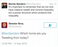 Bernie Sanders, Memes, and Home: Sep 12  Bernie Sanders  @SenSanders  It's important to remember that we not only  have massive wealth and income inequality,  but a power structure which protects that  inequality.  Streeter Bros.  @thestreeter  @SenSanders Which home are you  Tweeting from today?  12:20 PM 12 Sep 2016 (GC)