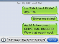 "Memes, Titties, and Wow: Sep 19, 2011 4:45 PM  It's ""Talk Like A Pirate  Day. FYI.  Shiver me titties!  Aagh! Aute-correct  SHIVER ME TIMBERS!  Wow that wasn't cool.  O DAMN YOUAUTOCORRECT.COM Send"