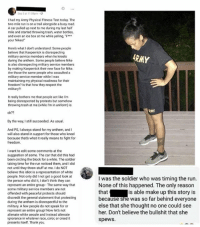 """nikes: Sep 5 at 11.08pm-  I had my Army Physical Fitness Test today. The  two mile run is on a trail alongside a busy road.  A car pulled up next to me during my last half  mile and started throwing trash, water bottles  and even an ice box at me while yelling, """"F  your Nikes!  Heres what I don't understand: Some people  believe that Kaepernick is disrespecting  military service members when he kneels  during the anthem. Some people believe Nike  is also disrespecting military service members  by making Kaepernick their new face for Nike.  Are those the same people who assaulted a  military service member while I was  maintaining my physical readiness for their  freedom? Is that how they respect the  military?  ARMY  It really bothers me that people act like I'm  being disrespected by protests but somehow  throwing trash at me (while I'm in uniform) is  HY  ok??  By the way, I still succeeded. As usual.  And PS, I always stand for my anthem, and I  will also stand in support for those who kneel  because that's what it really means to fight for  freedom.  I want to edit some comments at the  suggestion of some. The car that did this had  been circling the block for a while. The soldier  taking time for the run noticed them, and I did  not until they threw stuff at me. I do NOT  believe this idiot is a representation of white  people. Not only did I not get a good look at  the person who did it, I don't think they can  represent an entire group The same way that  some military service members are not  offended with peaceful protests should  discredit the general statement that protesting  during the anthem is disrespectful to the  military. A few people do not speak for or  represent an entire group! Now let's not  alienate white peoole and instead alienate  ignorance in whatever race, color, or creed it  presents itself. Thank you.  I was the soldier who was timing the rurn  None of this happened. The only reason  that  because she was so far behind everyone  else th"""