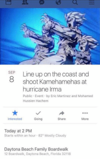 Family, Beach, and Florida: SEP  8 shoot Kamehamehas at  hurricane Irma  Public Event by Eric Martinez and Mohamed  Hussien Hachem  Interested  Going  Share  More  Today at 2 PM  Starts within an hour 82° Mostly Cloudy  Daytona Beach Family Boardwalk  12 Boardwalk, Daytona Beach, Florida 32118