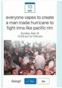 fightings: SEP  everyone vapes to create  a man made hurricane to  fight irma like pacific rim  Sunday, Sep 10  12:00 pm to 1:00 pm  TAL  Going?  Yes  No