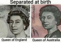 I can feel the salty comments flowing through right now: Separated at  birth  Queen of England  Queen of Australia I can feel the salty comments flowing through right now