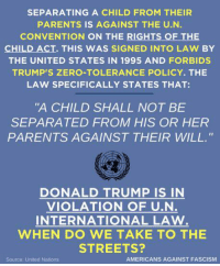 "Donald Trump, Parents, and Streets: SEPARATING A CHILD FROM THEIR  PARENTS IS AGAINST THE U.N  CONVENTION ON THE RIGHTS OF THE  CHILD ACT. THIS WAS SIGNED INTO LAW BY  THE UNITED STATES IN 1995 AND FORBIDS  TRUMP'S ZERO-TOLERANCE POLICY. THE  LAW SPECIFICALLY STATES THAT:  ""A CHILD SHALL NOT BE  SEPARATED FROM HIS OR HER  PARENTS AGAINST THEIR WILL.""  Ar  DONALD TRUMP IS IN  VIOLATION OF U.N  INTERNATIONAL LAW  WHEN DO WE TAKE TO THE  STREETS?  Source: United Nations  AMERICANS AGAINST FASCISM"