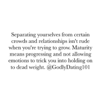Memes, Rude, and 🤖: Separating yourselves from certain  crowds and relationships isn't rude  when you're trying to grow. Maturity  means progressing and not allowing  emotions to trick you into holding on  to dead weight. (a GodlyDating 101