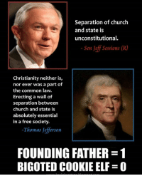 Keebler elf: Separation of church  and state is  unconstitutional.  Sen Jeff Sessions (R  Christianity neither is,  nor ever was a part of  the common law.  Erecting a wall of  separation between  church and state is  absolutely essential  in a free society.  Thomas Jefferson  FOUNDING FATHER 1  BIGOTED COOKIE ELF O Keebler elf