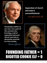Church, Elf, and Memes: Separation of church  and state is  unconstitutional.  Sen Jeff Sessions (R)  Christianity neither is,  nor ever was a part of  the common law.  Erecting a wall of  separation between  church and state is  absolutely essential  in a free society.  Thomas Jefferson  FOUNDING FATHER -1  BIGOTED COOKIE ELF-0  www.kevinkarstens.blogspot.com w