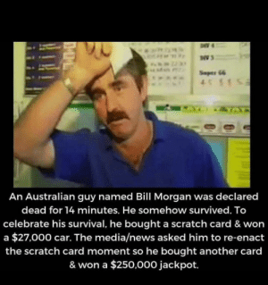 Luck is in his hands via /r/wholesomememes http://bit.ly/2MJzuMU: Seper 66  4S1  IZTA  An Australian guy named Bill Morgan was declared  dead for 14 minutes. He somehow survived. To  celebrate his survival, he bought a scratch card & won  a $27,000 car. The media/news asked him to re-enact  the scratch card moment so he bought another card  & won a $250,000 jackpot. Luck is in his hands via /r/wholesomememes http://bit.ly/2MJzuMU