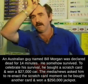 News, Scratch, and Australian: Seper G6  An Australian guy named Bill Morgan was declared  dead for 14 minutes. He somehow survived. To  celebrate his survival, he bought a scratch card  & won a $27,000 car. The media/news asked him  to re-enact the scratch card moment so he bought  another card & won a $250,000 jackpot. Lucky guy