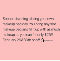 Makeup, Sephora, and Girl Memes: Sephora is doing a bring your own  makeup bag day. You bring any size  makeup bag and fill it up with as much  makeup as you can for only $25!!  February 29&30th only!!  @fuckboysfailures .