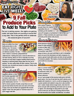 Eat Right Live Well - Green Valley: Sept/ct 2017  EAT RIGHT  LIVE WELL!  Judy Battaglia  9 Fall  Produce Picks  to Add to Your Plate  Natural Foods Manager &  Certified Holistic Nutritionist  do Terra Wellness Achvocate/Educator  Pherpkin  Fall is nature's bounty-  you get these rich, hearty  vegetables that are  satisfying as the weather  cools off. Pumpkin is my favorite; it's full of fiber and  vitamin A. These nutrients are a good way to boost  immunity as flu season rolls around  The sun is setting sooner, the nights are getting  Cooler and wool socks are starting to sound like  a cozy idea. This is the perfect time to celebrate  the seasonal gems of autumn!  SWweet Potato  Reets  Sweet potatoes charge  ahead of white potatoes  Beets are edible from their  leafy greens down to the  bulbous root. The leaves  in terms of fiber and  vitamin A. Try them  are similar to spinach and  at breakfast: bake them  are delicious sautéed. The red  ahead of time in the oven until they're soft. At breakfast,  warm one up in the microwave and add a teaspoon of a  buttery spread made with butter and olive oil and sprinkle  of cinnamon powder. This makes a hearty breakfast when  paired with hot chocolate.  color in beets is caused by a phytochemical  called betanin, making beet juice a natural alternative to  red food coloring. Beets are rich in naturally occurring  nitrates and may help to support healthy blood pressure.  Roasting or steaming beets whole takes the fuss out of  peeling-the skin easily slides off after cooking. They're also  delicious raw, shredded and tossed in salads or thinly sliced  and baked into chips.  Kale  Kale is a current media  Spaglett  darling-from food writers  to restaurant chefs, and  farmers markets to  Spaghetti squash is a fun,  kid-friendly vegetable that  is a lower-calorie and  school cafeterias  we can't get enough of this luscious leafy green and with  good reason. One cup of raw kale has only 8 calories and is  loaded with vitamins A, C a