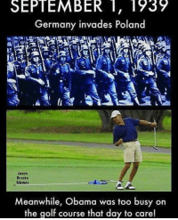 Obama, Germany, and Golf: SEPTEMBER 1, 1939  Germany invades Poland  Nason  Brooks  Menes  Meanwhile, Obama was too busy on  the golf course that day to care!