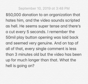 Video, Old, and Hell: September 10, 2019 at 3:48 PM  $50,000 donation to an organization that  hates him, and the video sounds scripted  as hell. He seems super tense and there's  cut every 5 seconds. I remember the  50mil play button opening was laid back  and seemed very genuine. And on top of  all of that, every single comment is less  than 3 minutes old but the video has been  up for much longer than that. What the  hell is going on? What the hell is going on?