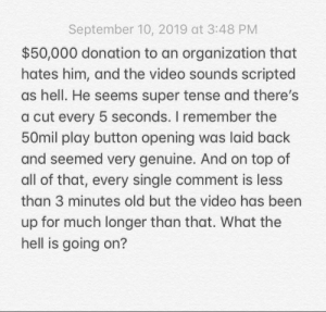 Video, Old, and Hell: September 10, 2019 at 3:48 PM  $50,000 donation to an organization that  hates him, and the video sounds scripted  as hell. He seems super tense and there's  a cut every 5 seconds. I remember the  50mil play button opening was laid back  and seemed very genuine. And on top of  all of that, every single comment is less  than 3 minutes old but the video has been  up for much longer than that. What the  hell is going on? Gamers I can't believe this special moment was ruined by this stupid company